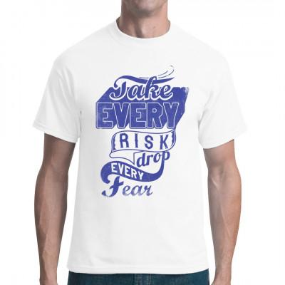 Fashion Shirt Motiv: Take every risk, drop every fear!  Mittels Digital-Direktdruck aufgebracht. waschfest