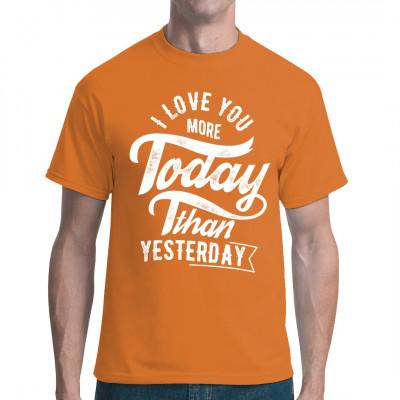 Shirt Motiv: I love you more today than yesterday. Wollt ihr eurem Schatz zeigen, wieviel er/sie euch bedeutet? Dann packt einfach dieses romantische T-Shirt aus und zeigt, dass eure Liebe Tag für Tag wächst.