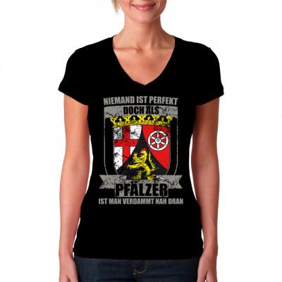 Du bist Pfälzer mit ganzem Herzen? Du bist ganz nah an der Perfektion? Dann zeig es mit diesem tollen Shirt Motiv.   Mittels Digital-Direktdruck aufgebracht. waschfest