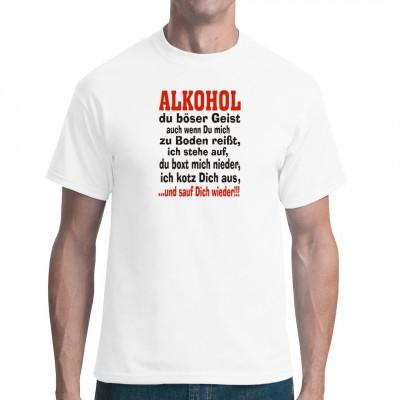 Fun Spruch Shirt für alle, die gern geistreiche Getränke konsumieren. Alkohol du böser Geist auch wenn du mich zu Boden reißt, ich stehe auf, du boxt mich nieder, ich kotz dich aus und sauf dich wieder!