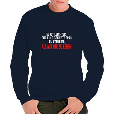 Fun Shirt Spruch: Es ist leichter für eine geliebte Frau zu sterben, als mit ihr zu leben.