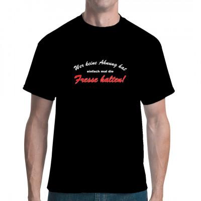 Shirt Spruch: Wenn man keine Ahnung hat, einfach mal Fresse halten!  Mittels Transfer Siebdruckverfahren aufgebracht. waschfest
