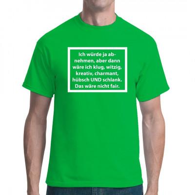 Ich würde ja abnehmen, aber dann wäre ich, klug, witzig, kreativ, charmant, hübsch UND schlank. Das wäre nicht fair.  Lustiges Shirt welches die Aussage trifft, ich bin dick und und du bist dumm - ich kann abnehmen und du?